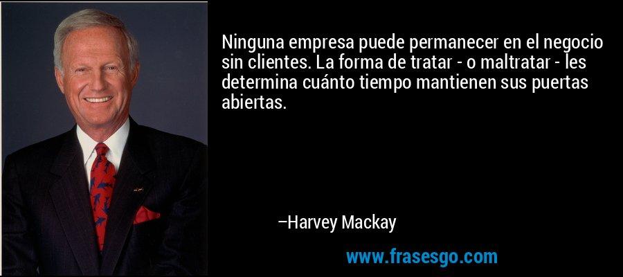 Ninguna empresa puede permanecer en el negocio sin clientes. La forma de tratar - o maltratar - les determina cuánto tiempo mantienen sus puertas abiertas. – Harvey Mackay
