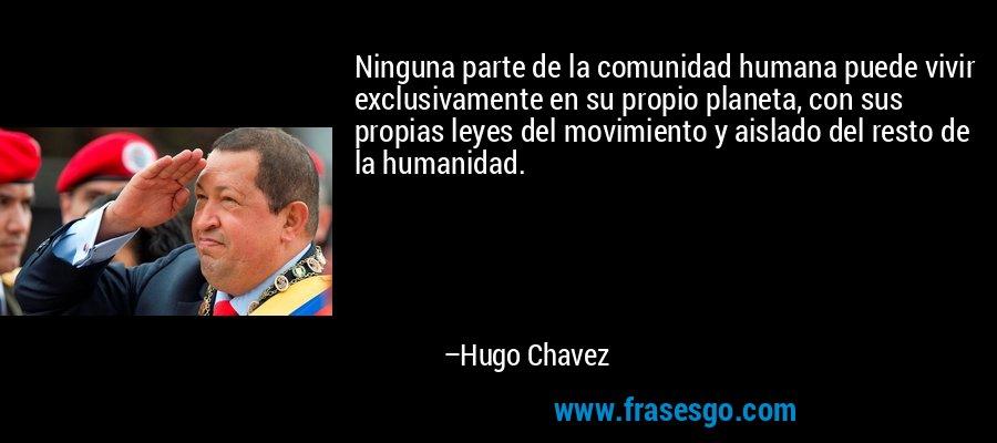 Ninguna parte de la comunidad humana puede vivir exclusivamente en su propio planeta, con sus propias leyes del movimiento y aislado del resto de la humanidad. – Hugo Chavez