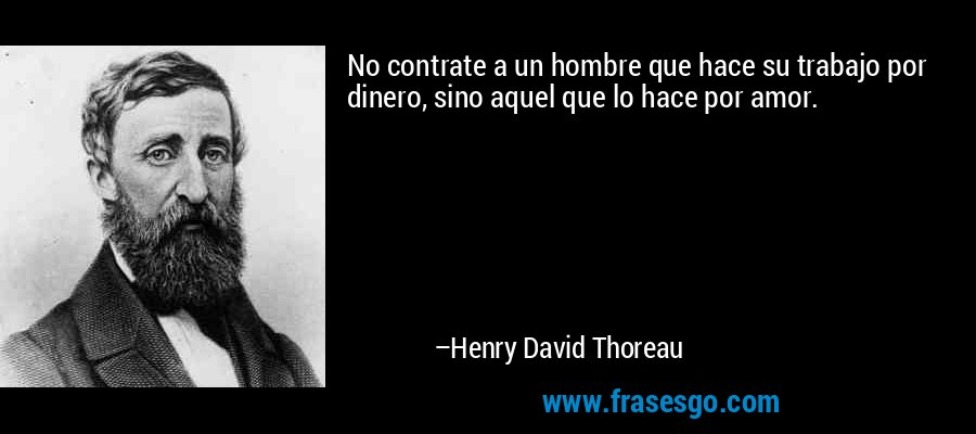 No contrate a un hombre que hace su trabajo por dinero, sino aquel que lo hace por amor. – Henry David Thoreau