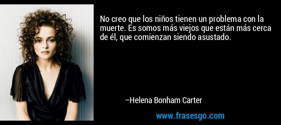 No creo que los niños tienen un problema con la muerte. Es somos más viejos que están más cerca de él, que comienzan siendo asustado. – Helena Bonham Carter