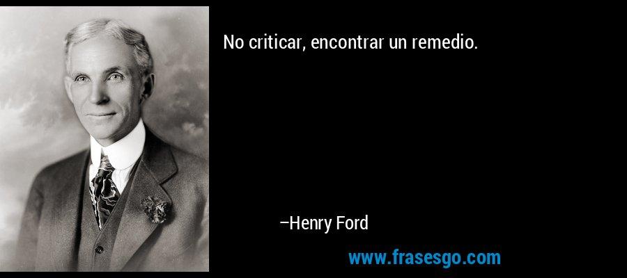 No criticar, encontrar un remedio. – Henry Ford