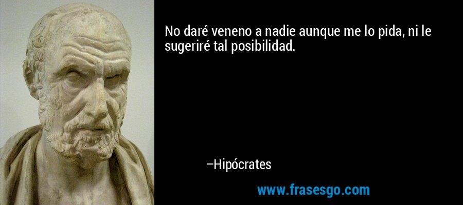 No daré veneno a nadie aunque me lo pida, ni le sugeriré tal posibilidad. – Hipócrates