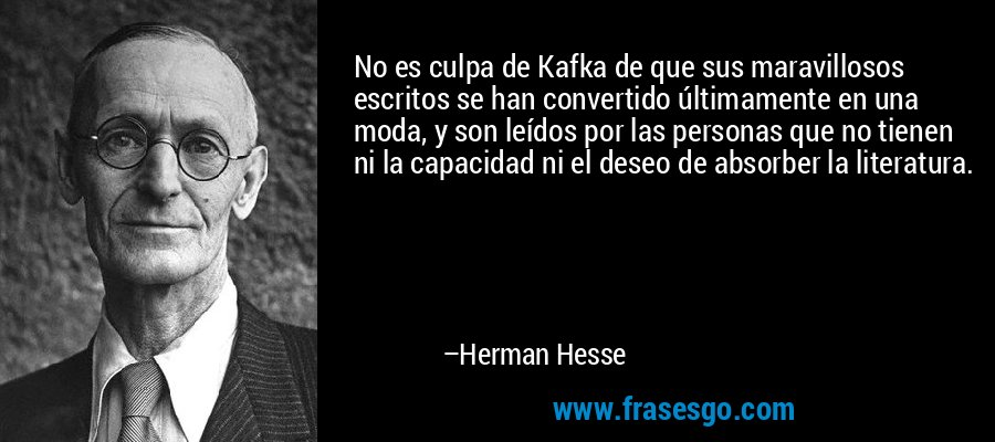No es culpa de Kafka de que sus maravillosos escritos se han convertido últimamente en una moda, y son leídos por las personas que no tienen ni la capacidad ni el deseo de absorber la literatura. – Herman Hesse