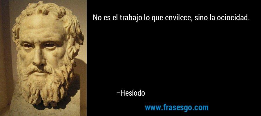 No es el trabajo lo que envilece, sino la ociocidad. – Hesíodo