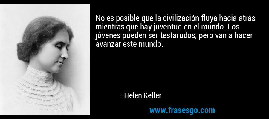 No es posible que la civilización fluya hacia atrás mientras que hay juventud en el mundo. Los jóvenes pueden ser testarudos, pero van a hacer avanzar este mundo. – Helen Keller