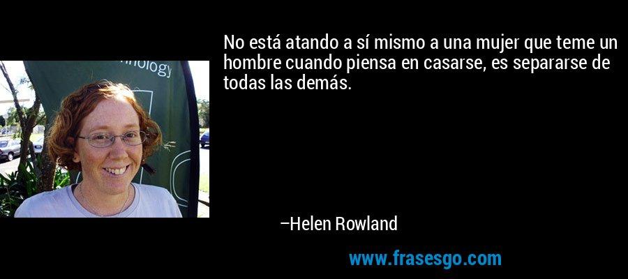 No está atando a sí mismo a una mujer que teme un hombre cuando piensa en casarse, es separarse de todas las demás. – Helen Rowland