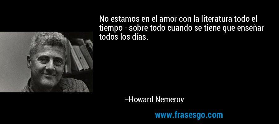 No estamos en el amor con la literatura todo el tiempo - sobre todo cuando se tiene que enseñar todos los días. – Howard Nemerov