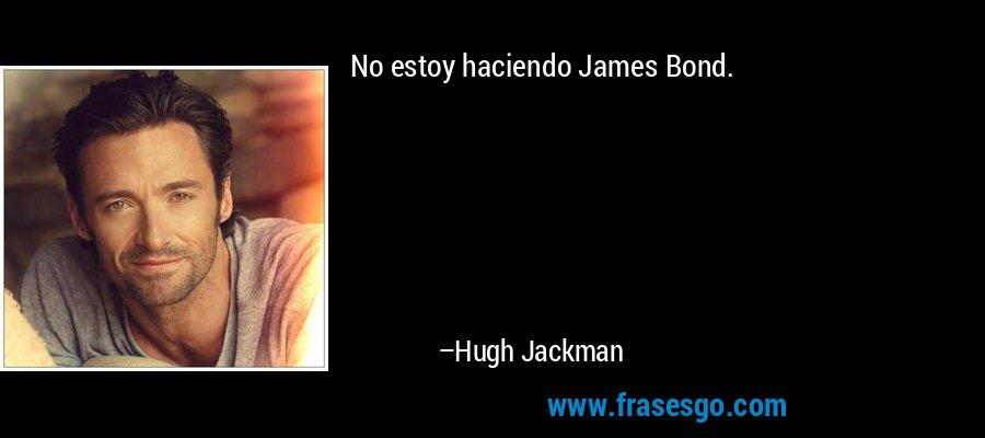 No estoy haciendo James Bond. – Hugh Jackman