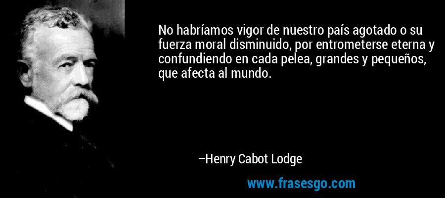 No habríamos vigor de nuestro país agotado o su fuerza moral disminuido, por entrometerse eterna y confundiendo en cada pelea, grandes y pequeños, que afecta al mundo. – Henry Cabot Lodge