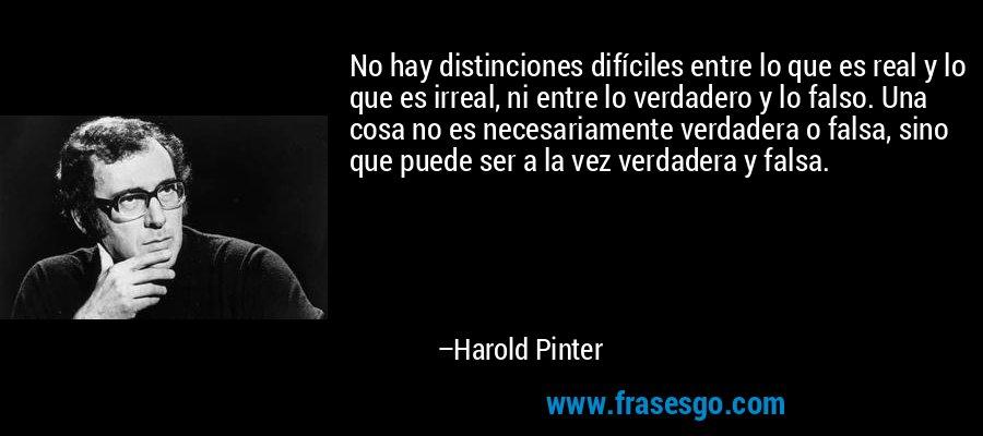 No hay distinciones difíciles entre lo que es real y lo que es irreal, ni entre lo verdadero y lo falso. Una cosa no es necesariamente verdadera o falsa, sino que puede ser a la vez verdadera y falsa. – Harold Pinter