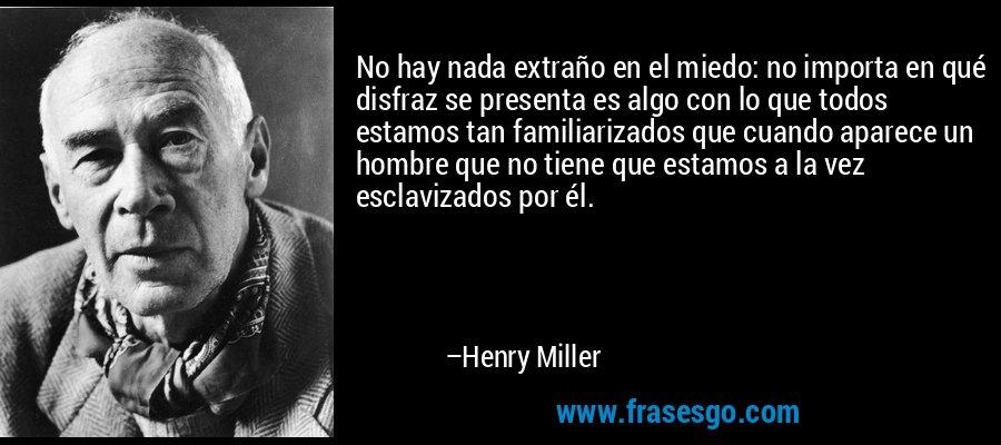 No hay nada extraño en el miedo: no importa en qué disfraz se presenta es algo con lo que todos estamos tan familiarizados que cuando aparece un hombre que no tiene que estamos a la vez esclavizados por él. – Henry Miller