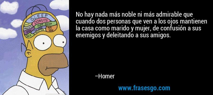 No hay nada más noble ni más admirable que cuando dos personas que ven a los ojos mantienen la casa como marido y mujer, de confusión a sus enemigos y deleitando a sus amigos. – Homer