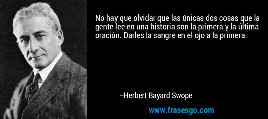 No hay que olvidar que las únicas dos cosas que la gente lee en una historia son la primera y la última oración. Darles la sangre en el ojo a la primera. – Herbert Bayard Swope