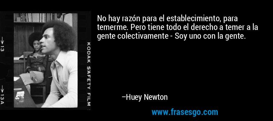 No hay razón para el establecimiento, para temerme. Pero tiene todo el derecho a temer a la gente colectivamente - Soy uno con la gente. – Huey Newton