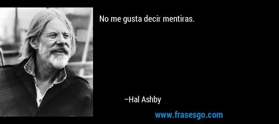 No me gusta decir mentiras. – Hal Ashby