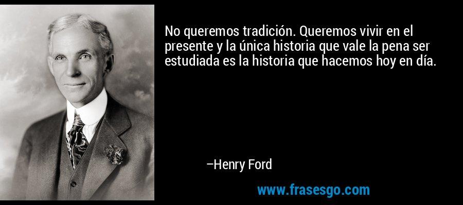 No queremos tradición. Queremos vivir en el presente y la única historia que vale la pena ser estudiada es la historia que hacemos hoy en día. – Henry Ford