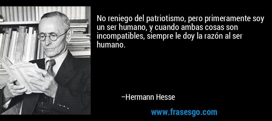 No reniego del patriotismo, pero primeramente soy un ser humano, y cuando ambas cosas son incompatibles, siempre le doy la razón al ser humano. – Hermann Hesse