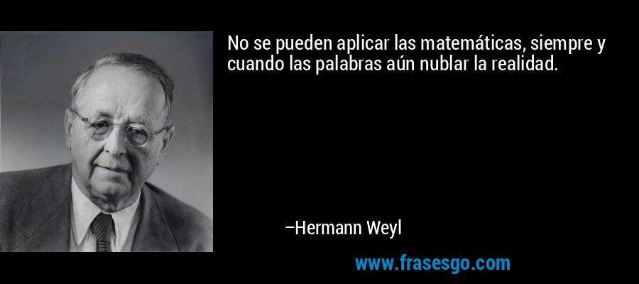 No se pueden aplicar las matemáticas, siempre y cuando las palabras aún nublar la realidad. – Hermann Weyl
