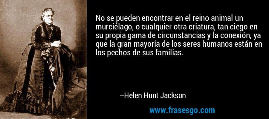 No se pueden encontrar en el reino animal un murciélago, o cualquier otra criatura, tan ciego en su propia gama de circunstancias y la conexión, ya que la gran mayoría de los seres humanos están en los pechos de sus familias. – Helen Hunt Jackson