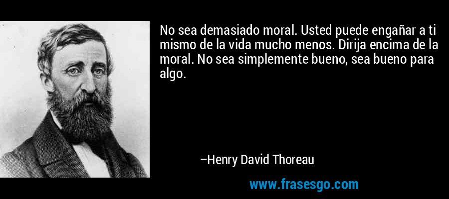 No sea demasiado moral. Usted puede engañar a ti mismo de la vida mucho menos. Dirija encima de la moral. No sea simplemente bueno, sea bueno para algo. – Henry David Thoreau
