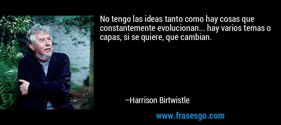 No tengo las ideas tanto como hay cosas que constantemente evolucionan... hay varios temas o capas, si se quiere, que cambian. – Harrison Birtwistle