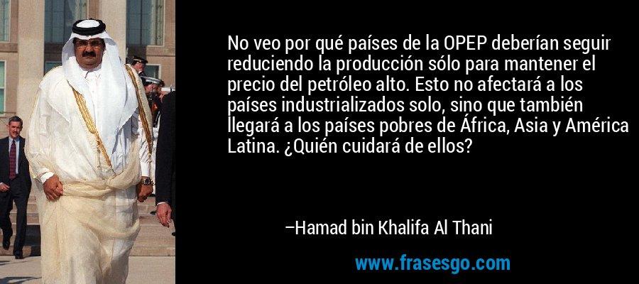 No veo por qué países de la OPEP deberían seguir reduciendo la producción sólo para mantener el precio del petróleo alto. Esto no afectará a los países industrializados solo, sino que también llegará a los países pobres de África, Asia y América Latina. ¿Quién cuidará de ellos? – Hamad bin Khalifa Al Thani