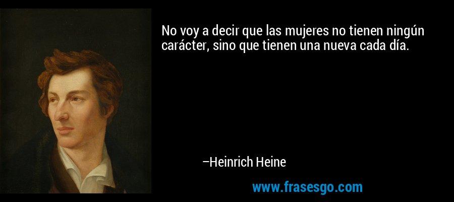No voy a decir que las mujeres no tienen ningún carácter, sino que tienen una nueva cada día. – Heinrich Heine