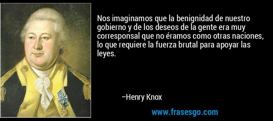 Nos imaginamos que la benignidad de nuestro gobierno y de los deseos de la gente era muy corresponsal que no éramos como otras naciones, lo que requiere la fuerza brutal para apoyar las leyes. – Henry Knox