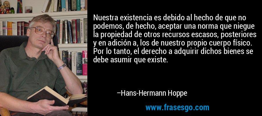 Nuestra existencia es debido al hecho de que no podemos, de hecho, aceptar una norma que niegue la propiedad de otros recursos escasos, posteriores y en adición a, los de nuestro propio cuerpo físico. Por lo tanto, el derecho a adquirir dichos bienes se debe asumir que existe. – Hans-Hermann Hoppe