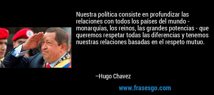Nuestra política consiste en profundizar las relaciones con todos los países del mundo - monarquías, los reinos, las grandes potencias - que queremos respetar todas las diferencias y tenemos nuestras relaciones basadas en el respeto mutuo. – Hugo Chavez
