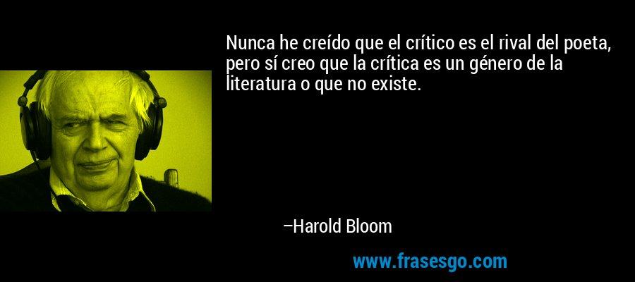 Nunca he creído que el crítico es el rival del poeta, pero sí creo que la crítica es un género de la literatura o que no existe. – Harold Bloom