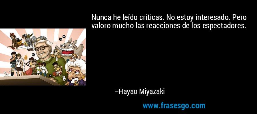 Nunca he leído críticas. No estoy interesado. Pero valoro mucho las reacciones de los espectadores. – Hayao Miyazaki