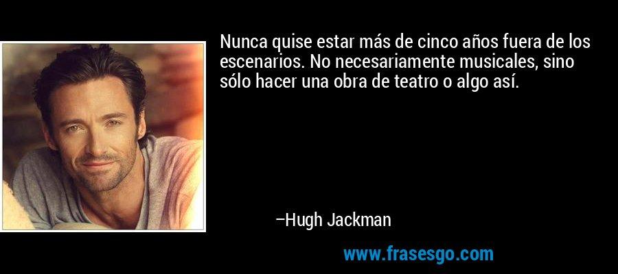 Nunca quise estar más de cinco años fuera de los escenarios. No necesariamente musicales, sino sólo hacer una obra de teatro o algo así. – Hugh Jackman