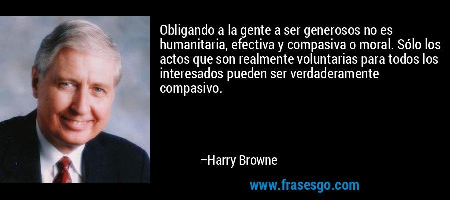 Obligando a la gente a ser generosos no es humanitaria, efectiva y compasiva o moral. Sólo los actos que son realmente voluntarias para todos los interesados pueden ser verdaderamente compasivo. – Harry Browne