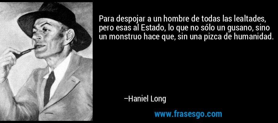 Para despojar a un hombre de todas las lealtades, pero esas al Estado, lo que no sólo un gusano, sino un monstruo hace que, sin una pizca de humanidad. – Haniel Long