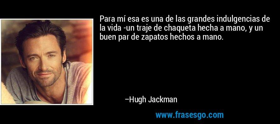 Para mí esa es una de las grandes indulgencias de la vida -un traje de chaqueta hecha a mano, y un buen par de zapatos hechos a mano. – Hugh Jackman