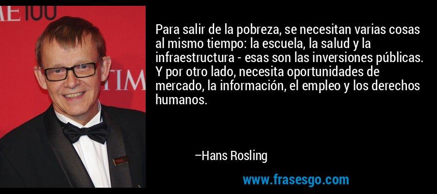 Para salir de la pobreza, se necesitan varias cosas al mismo tiempo: la escuela, la salud y la infraestructura - esas son las inversiones públicas. Y por otro lado, necesita oportunidades de mercado, la información, el empleo y los derechos humanos. – Hans Rosling
