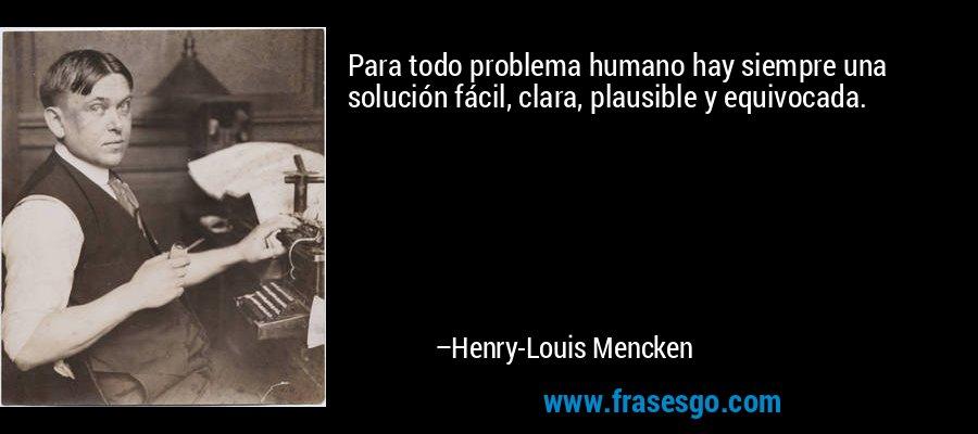 Para todo problema humano hay siempre una solución fácil, clara, plausible y equivocada. – Henry-Louis Mencken