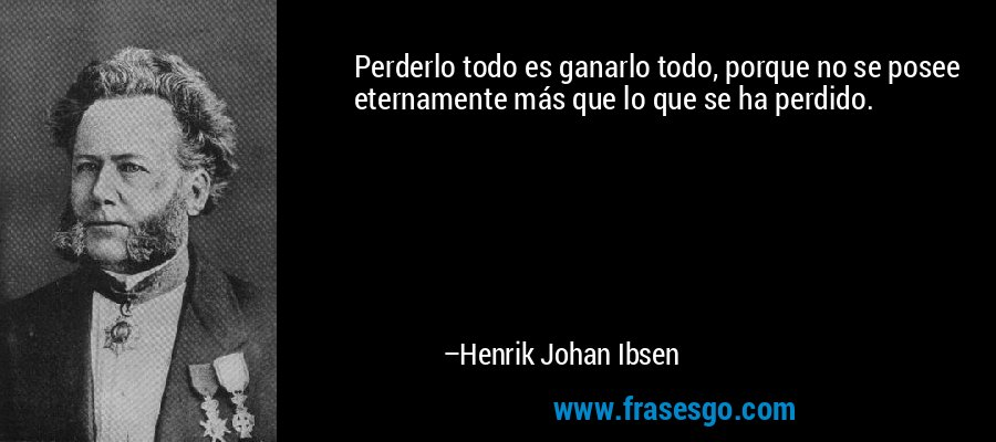 Perderlo todo es ganarlo todo, porque no se posee eternamente más que lo que se ha perdido. – Henrik Johan Ibsen