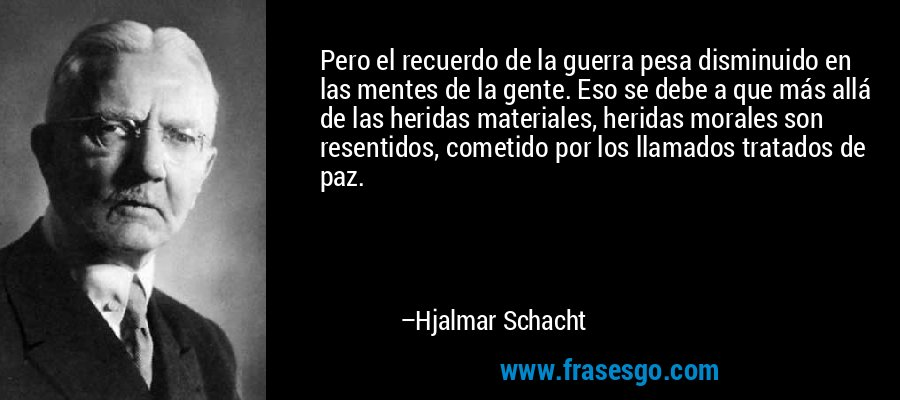 Pero el recuerdo de la guerra pesa disminuido en las mentes de la gente. Eso se debe a que más allá de las heridas materiales, heridas morales son resentidos, cometido por los llamados tratados de paz. – Hjalmar Schacht