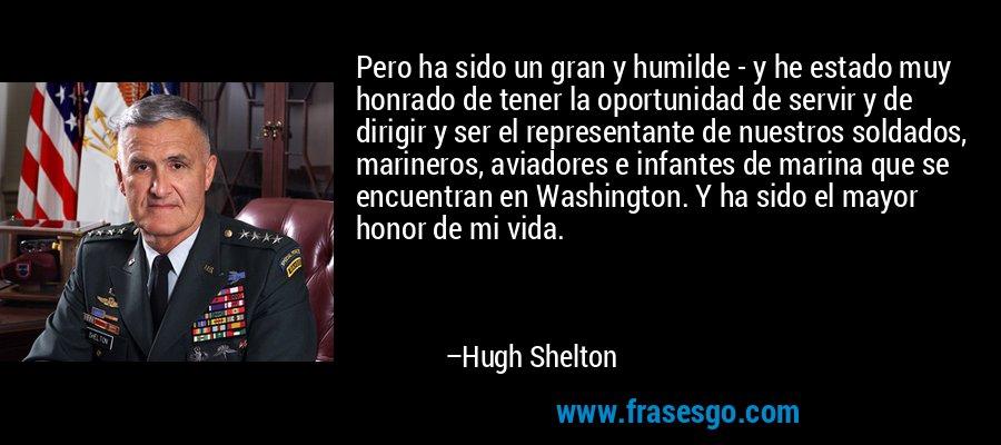 Pero ha sido un gran y humilde - y he estado muy honrado de tener la oportunidad de servir y de dirigir y ser el representante de nuestros soldados, marineros, aviadores e infantes de marina que se encuentran en Washington. Y ha sido el mayor honor de mi vida. – Hugh Shelton