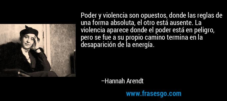 Poder y violencia son opuestos, donde las reglas de una forma absoluta, el otro está ausente. La violencia aparece donde el poder está en peligro, pero se fue a su propio camino termina en la desaparición de la energía. – Hannah Arendt