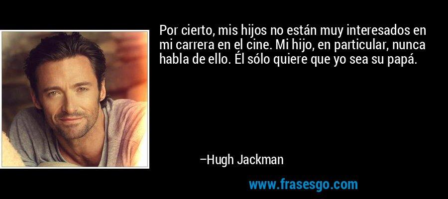 Por cierto, mis hijos no están muy interesados en mi carrera en el cine. Mi hijo, en particular, nunca habla de ello. Él sólo quiere que yo sea su papá. – Hugh Jackman