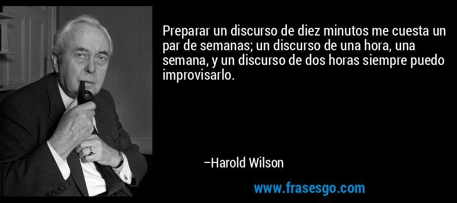 Preparar un discurso de diez minutos me cuesta un par de semanas; un discurso de una hora, una semana, y un discurso de dos horas siempre puedo improvisarlo. – Harold Wilson