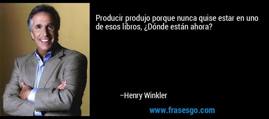 Producir produjo porque nunca quise estar en uno de esos libros, ¿Dónde están ahora? – Henry Winkler