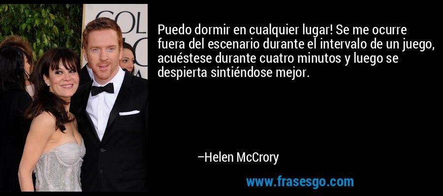 Puedo dormir en cualquier lugar! Se me ocurre fuera del escenario durante el intervalo de un juego, acuéstese durante cuatro minutos y luego se despierta sintiéndose mejor. – Helen McCrory