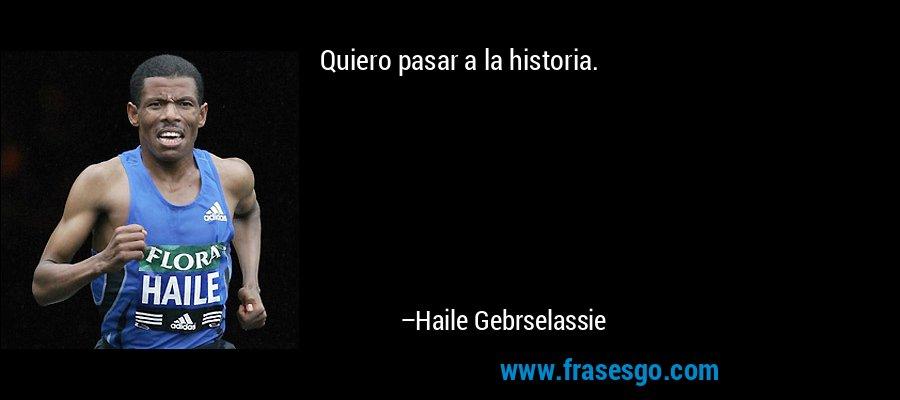 Quiero pasar a la historia. – Haile Gebrselassie