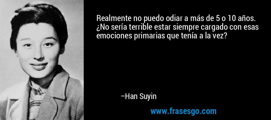 Realmente no puedo odiar a más de 5 o 10 años. ¿No sería terrible estar siempre cargado con esas emociones primarias que tenía a la vez? – Han Suyin