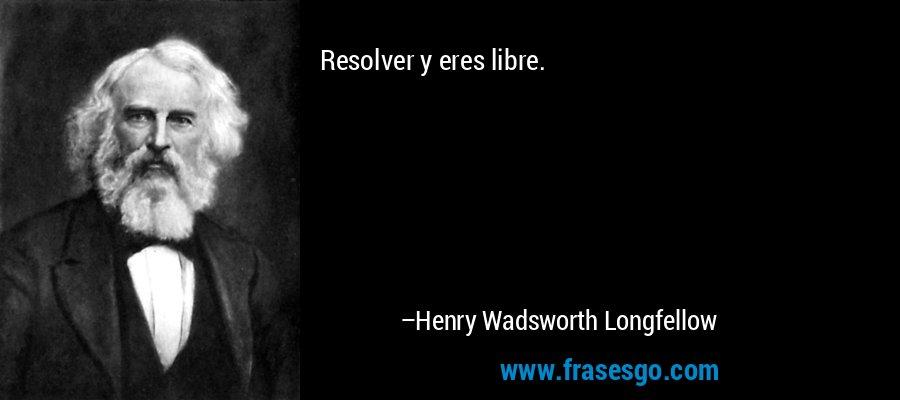 Resolver y eres libre. – Henry Wadsworth Longfellow