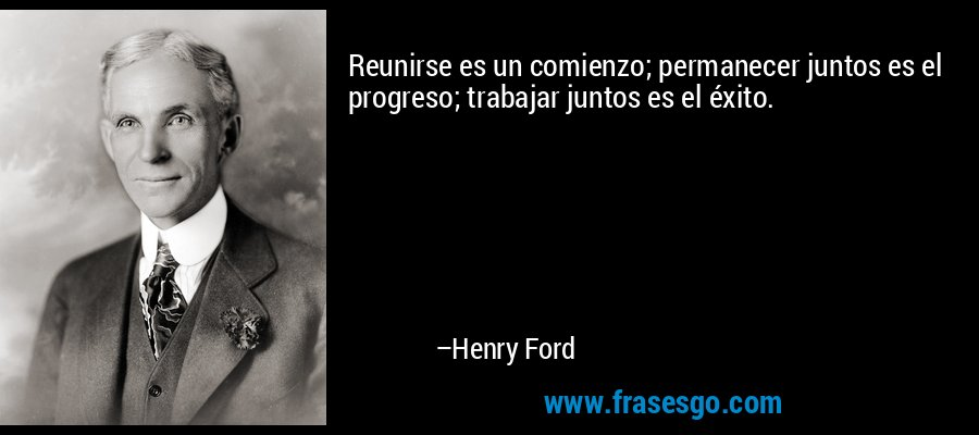 Reunirse es un comienzo; permanecer juntos es el progreso; trabajar juntos es el éxito. – Henry Ford